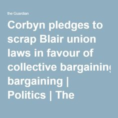 Corbyn pledges to scrap Blair union laws in favour of collective bargaining | Politics | The Guardian