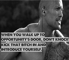 When you walk up to opportunity´s door, don't knock. Kick that bitch in and introduce yourself. Dwayne Johnson #inspiration #motivation #bfb