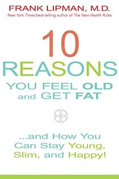 10 Reasons You Feel Old and Get Fat...: And How YOU Can Stay Young, Slim, and Happy! by Frank Lipman