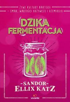 Dzika fermentacja. Żywe kultury bakterii - smak, wartości odżywcze i rzemiosło - Katz Ellix Sandor | Książka w Sklepie EMPIK.COM