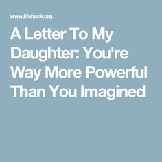A Letter To My Daughter: You're Way More Powerful Than You Imagined