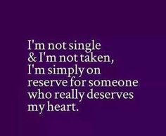 On reserve for some one who really deserves my heart.