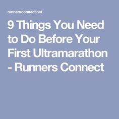 9 Things You Need to Do Before Your First Ultramarathon - Runners Connect