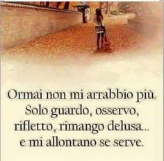 I don't get cross anymore.I just observe,reflect,remain disappointed.If needed just walk away. Italian Phrases, Italian Quotes, Italian Humor, Favorite Quotes, Best Quotes, Words Quotes, Sayings, Life Rules, True Words