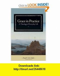 Grace in Practice A Theology of Everyday Life (9780802828972) Paul F. M. Zahl , ISBN-10: 0802828973  , ISBN-13: 978-0802828972 ,  , tutorials , pdf , ebook , torrent , downloads , rapidshare , filesonic , hotfile , megaupload , fileserve