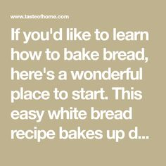 If you'd like to learn how to bake bread, here's a wonderful place to start. This easy white bread recipe bakes up deliciously golden brown. There's nothing like the homemade aroma wafting through my kitchen as it bakes. —Sandra Anderson, New York, New York
