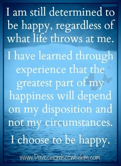 I am still determined to be happy, regardless of what life throws at me. I have learned through experience that the greatest part of happiness will depend on my disposition and not on my circumstances. I choose to be happy.  ~unknown