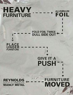 Furniture moving tip - use aluminum foil to glide furniture over floors(Diy Furniture Sliders) Moving Day, Moving Tips, Moving House, Moving Hacks, Packing To Move, Packing Tips, Ideas Mancave, Hygge, Move On Up