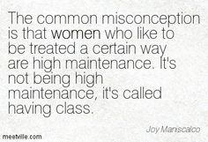 The common misconception is that women who like to be treated a certain way are high maintenance. It's not being high maintenance, it's called having class. High Standards Quotes, High Maintenance Women, Quotes To Live By, Me Quotes, Strong Women Quotes, Powerful Quotes, Life Motivation, True Words, Queen