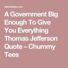 A Government Big Enough To Give You Everything Thomas Jefferson Quote – Chummy Tees