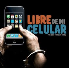 Libre de mi celular.  Por Betsy Torres de Gómez
