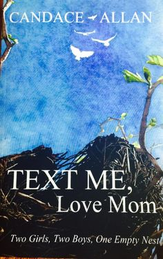 "As Candace Allan, author of ""TEXT ME, Love Mom; Two Girls, Two Boys, One Empty Nest"" recounts her journey towards the empty nest, she reveals the pains and conflicted feelings she felt while never for a moment losing her sense of humor."