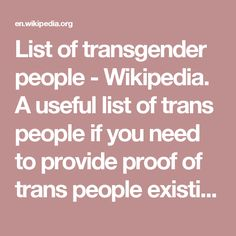 List of transgender people - Wikipedia. A useful list of trans people if you need to provide proof of trans people existing earlier the the 20th century.