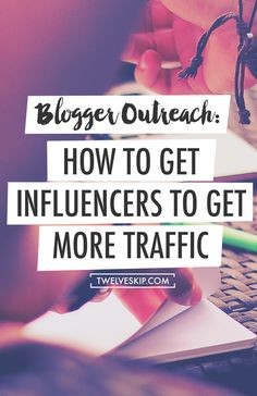 Blogger Outreach: How To Get Influencers To Generate More Traffic #bloggingtips