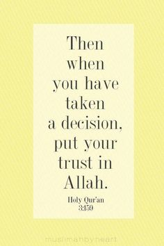 """""""Then when you have taken a decision, put your trust in Allah."""" -- {Holy Quran, 3:159}"""