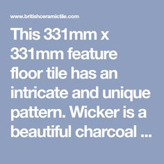 This 331mm x 331mm feature floor tile has an intricate and unique pattern. Wicker is a beautiful charcoal ceramic tile with a matt finish, perfect for creating a distinctive look in any room.
