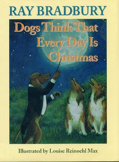 Dogs Think That Every Day is Christmas Another one by Ray Bradbury