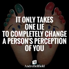 IT ONLY TAKES ONE LIE TO COMPLETELY CHANGE A PERSON'S PERCEPTION OF YOU