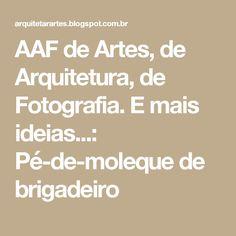 AAF de Artes, de Arquitetura, de Fotografia. E mais ideias...: Pé-de-moleque de brigadeiro