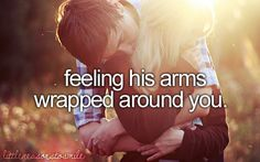 feeling his arms wrapped around you