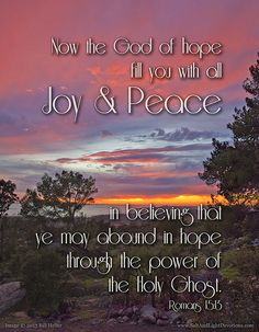 Now the God of hope fill you with all joy and peace  in believing that ye may abound in hope through the power of the Holy Ghost. --Romans 15:13 KJV  http://www.saltandlightdevotions.com