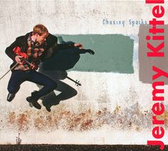 Jeremy Kittel - Chasing Sparks. A CD from one of the best fiddlers (and nicest people) around.