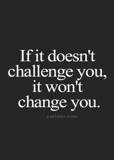 If it doesn't challenge you, it won't change you. AMEN