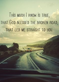 This much I know is true, that God blessed the broken road, that led me straight to you