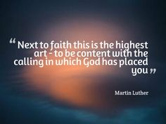 """Next to faith this is the highest art - to be content with the calling in which God has placed you"" - Martin Luther"