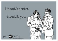 Nobody's perfect. Especially you.