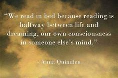 """We read in bed because reading is halfway between life and dreaming, our own conciousness in someone else's mind."" --Anna Quindlen"