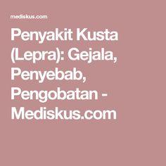 Penyakit Kusta (Lepra): Gejala, Penyebab, Pengobatan - Mediskus.com