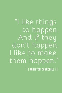 Make them happen.  Winston Churchill quote.  wisdom.  advice.  life lessons.  motivation.  goals.  dreams.