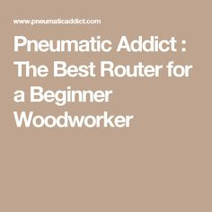 Pneumatic Addict : The Best Router for a Beginner Woodworker