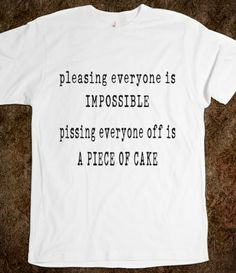 Pleasing Everyone Is Impossible - Pissing Everyone Off Is A Piece Of Cake - Fun T Shirt Sayings - Witty tops for men and women