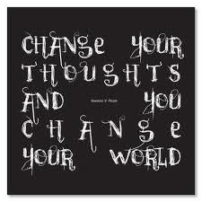 Change your thoughts and -- you change your world.