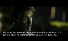 "We die twice/when breath leaves our body/when the last person we know last says our name ""Al Pacino - Stand up guys"""