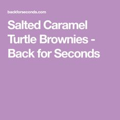 Salted Caramel Turtle Brownies - Back for Seconds