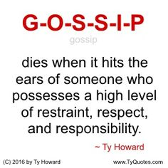 G-O-S-S-I-P dies when it hits the ears of someone who possesses a high level of restraint, respect, and responsibility. ~ Ty Howard ________________________________________________________ motivation quotes. motivational quotes. inspiration quotes. inspirational quotes. Quotes on Gossip. Quotes on Respect. Quotes on Restraint. Quotes for the Workplace. Quotes on Responsibility. Quotes for Work. empowerment quotes. Ty Howard. ( MOTIVATIONmagazine.com )