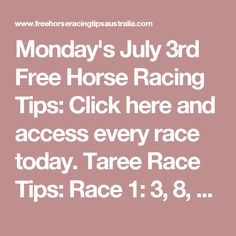 Monday's July 3rd Free Horse Racing Tips:   Click here and access every race today. Taree Race Tips:  Race 1: 3, 8, 10, 1 Race 2 onwards will be posted here shortly...