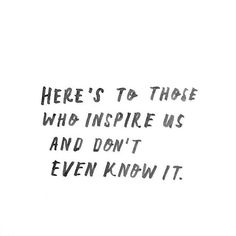 Here's to those who inspire us and don't even know it