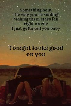Somethin' 'bout the way you're smilin' makin' them stars fall right on cue, I just gotta tell you baby tonight looks good on you - Jason Aldean