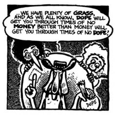 The Fabulous Furry Freak Brothers.....  loved these comic books in the '70's.  And this statement made sense back then. Maybe it still should?