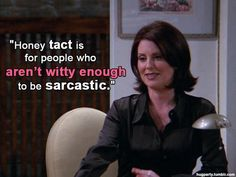 """""""Honey, tact is for people who aren't witty enough to be sarcastic."""" Karen Walker ♥"""