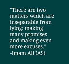 There are two matters which are inseparable from lying: making many promises and making even more excuses. -Imam Ali (AS)