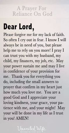 Dear Lord, Please forgive me for my lack of faith. So often I cry out in fear. I know I will always be in need of you, but please help me to rely on you Prayer Scriptures, Bible Prayers, Faith Prayer, God Prayer, Faith In God, Bible Verses, Prayer For Forgiveness, Prayer Poems, Answered Prayer Quotes