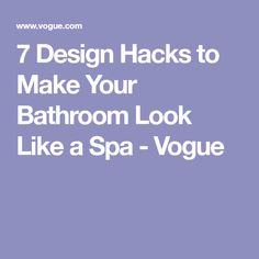 7 Design Hacks to Make Your Bathroom Look Like a Spa - Vogue