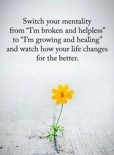 "Switch your mentality from ""I'm broken and helpless"" to ""I'm growing and healing"" and watch how your life changes for the better. Wisdom Quotes, Quotes To Live By, Me Quotes, Motivational Quotes, Inspirational Quotes, Qoutes, Spirit Quotes, Positive Thoughts, Positive Quotes"