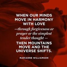 When our minds move in harmony with love—through forgiveness or prayer or the simplest tender thought—then mountains move and the universe shifts. — Marianne Williamson