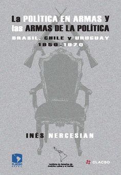 La política en armas y las armas de la política : Brasil, Chile y Uruguay 1950-1970.  #Politica #Historia #ViolenciaPolitica #LuchaArmada #Democracia #Guerrilla #Brasil #Chile #Uruguay